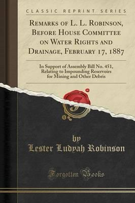 Remarks of L. L. Robinson, Before House Committee on Water Rights and Drainage, February 17, 1887