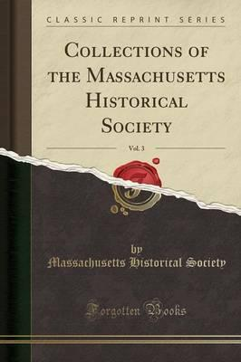 Collections of the Massachusetts Historical Society, Vol. 3 (Classic Reprint)