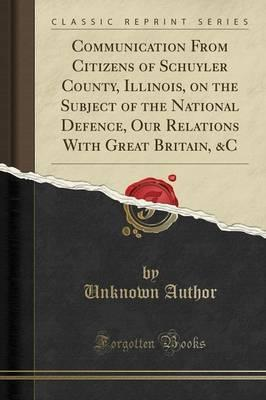 Communication from Citizens of Schuyler County, Illinois, on the Subject of the National Defence, Our Relations with Great Britain, &C (Classic Reprint)