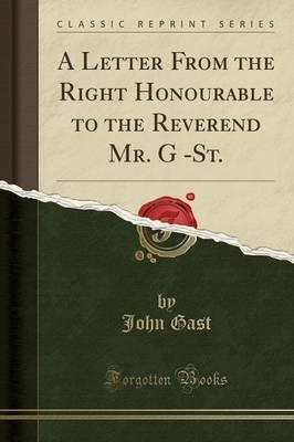 A Letter from the Right Honourable to the Reverend Mr. G -St. (Classic Reprint)