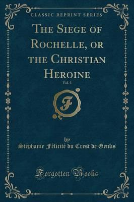 The Siege of Rochelle, or the Christian Heroine, Vol. 3 (Classic Reprint)