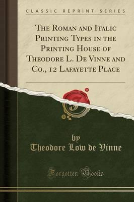 The Roman and Italic Printing Types in the Printing House of Theodore L. de Vinne and Co., 12 Lafayette Place (Classic Reprint)
