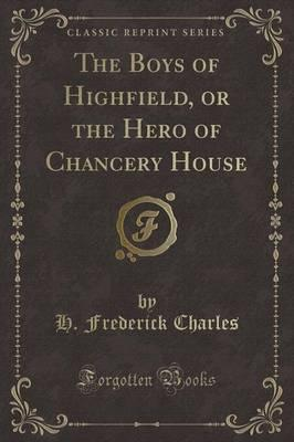 The Boys of Highfield, or the Hero of Chancery House (Classic Reprint)