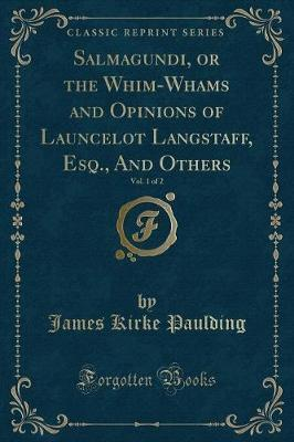 Salmagundi, or the Whim-Whams and Opinions of Launcelot Langstaff, Esq., and Others, Vol. 1 of 2 (Classic Reprint)