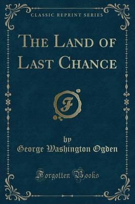 The Land of Last Chance (Classic Reprint)