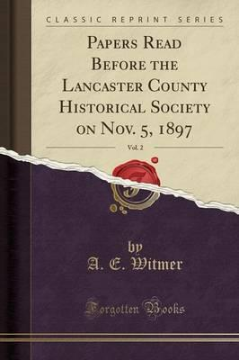 Papers Read Before the Lancaster County Historical Society on Nov. 5, 1897, Vol. 2 (Classic Reprint)