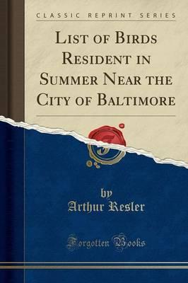 List of Birds Resident in Summer Near the City of Baltimore (Classic Reprint)