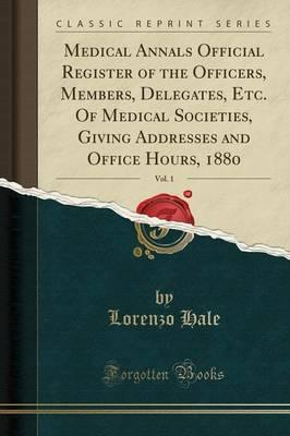 Medical Annals Official Register of the Officers, Members, Delegates, Etc. of Medical Societies, Giving Addresses and Office Hours, 1880, Vol. 1 (Classic Reprint)