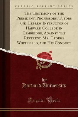 The Testimony of the President, Professors, Tutors and Hebrew Instructor of Harvard College in Cambridge, Against the Reverend Mr. George Whitefield, and His Conduct (Classic Reprint)