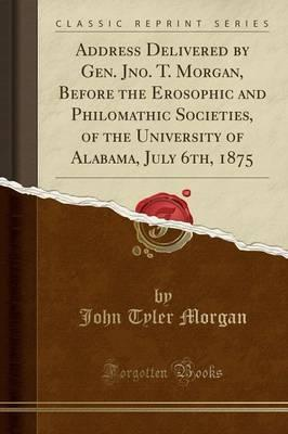 Address Delivered by Gen. Jno. T. Morgan, Before the Erosophic and Philomathic Societies, of the University of Alabama, July 6th, 1875 (Classic Reprint)