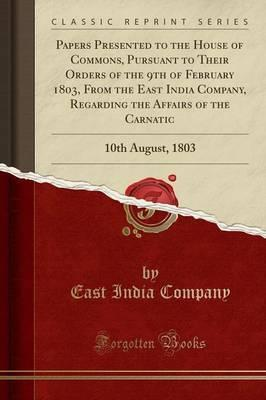 Papers Presented to the House of Commons, Pursuant to Their Orders of the 9th of February 1803, from the East India Company, Regarding the Affairs of the Carnatic