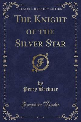 The Knight of the Silver Star (Classic Reprint)