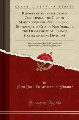 Reports of an Investigation Concerning the Cost of Maintaining the Public School System of the City of New York, by the Department of Finance (Investigations Division)