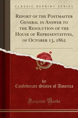 Report of the Postmaster General in Answer to the Resolution of the House of Representatives, of October 13, 1862 (Classic Reprint)