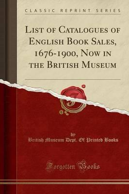 List of Catalogues of English Book Sales, 1676-1900, Now in the British Museum (Classic Reprint)