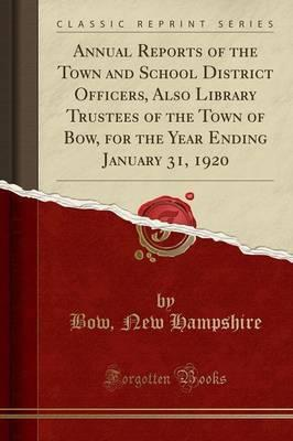 Annual Reports of the Town and School District Officers, Also Library Trustees of the Town of Bow, for the Year Ending January 31, 1920 (Classic Reprint)