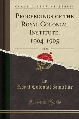 Proceedings of the Royal Colonial Institute, 1904-1905, Vol. 36 (Classic Reprint)