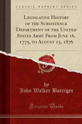Legislative History of the Subsistence Department of the United States Army from June 16, 1775, to August 15, 1876 (Classic Reprint)