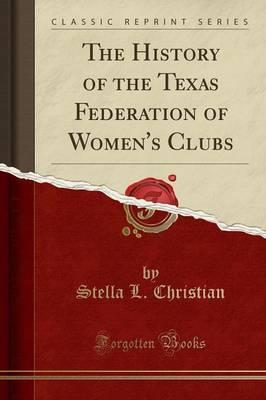 The History of the Texas Federation of Women's Clubs (Classic Reprint)
