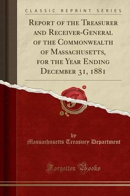 Report of the Treasurer and Receiver-General of the Commonwealth of Massachusetts, for the Year Ending December 31, 1881 (Classic Reprint)