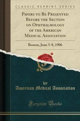 Papers to Be Presented Before the Section on Ophthalmology of the American Medical Association