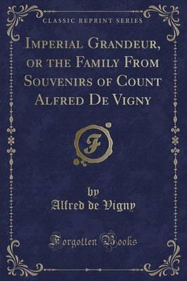 Imperial Grandeur, or the Family from Souvenirs of Count Alfred de Vigny (Classic Reprint)