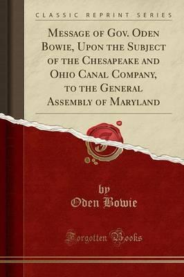 Message of Gov. Oden Bowie, Upon the Subject of the Chesapeake and Ohio Canal Company, to the General Assembly of Maryland (Classic Reprint)