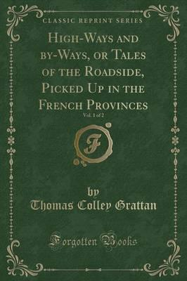 High-Ways and By-Ways, or Tales of the Roadside, Picked Up in the French Provinces, Vol. 1 of 2 (Classic Reprint)