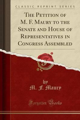 The Petition of M. F. Maury to the Senate and House of Representatives in Congress Assembled (Classic Reprint)