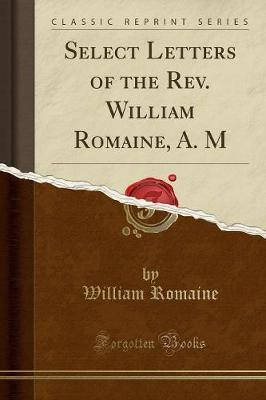 Select Letters of the REV. William Romaine, A. M (Classic Reprint)