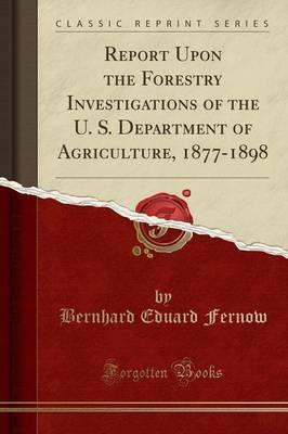 Report Upon the Forestry Investigations of the U. S. Department of Agriculture, 1877-1898 (Classic Reprint)