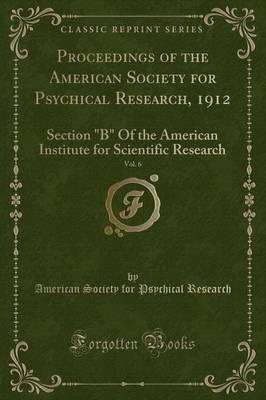 Proceedings of the American Society for Psychical Research, 1912, Vol. 6