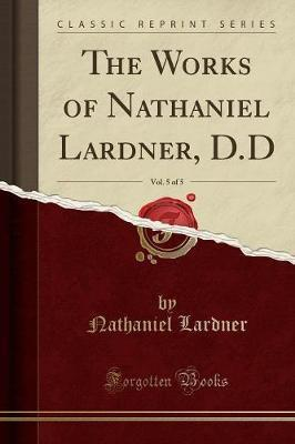 The Works of Nathaniel Lardner, D.D, Vol. 5 of 5 (Classic Reprint)