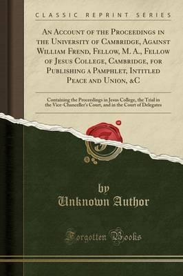 An Account of the Proceedings in the University of Cambridge, Against William Frend, Fellow, M. A., Fellow of Jesus College, Cambridge, for Publishing a Pamphlet, Intitled Peace and Union, &C