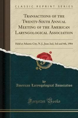 Transactions of the Twenty-Sixth Annual Meeting of the American Laryngological Association