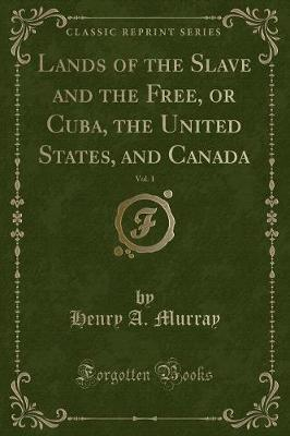 Lands of the Slave and the Free, or Cuba, the United States, and Canada, Vol. 1 (Classic Reprint)