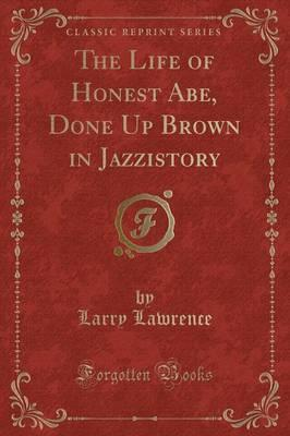 The Life of Honest Abe, Done Up Brown in Jazzistory (Classic Reprint)