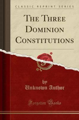 The Three Dominion Constitutions (Classic Reprint)