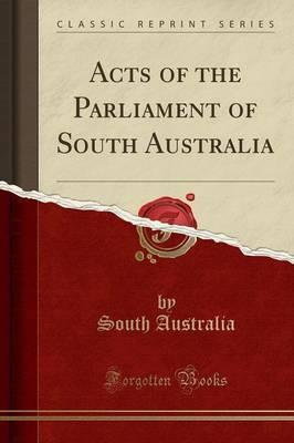 Acts of the Parliament of South Australia (Classic Reprint)
