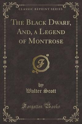 The Black Dwarf, And, a Legend of Montrose (Classic Reprint)