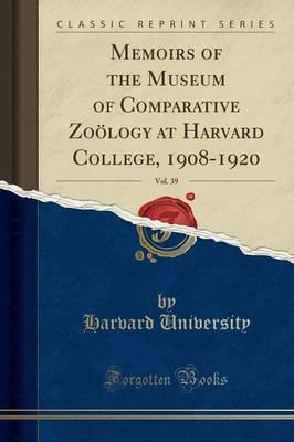 Memoirs of the Museum of Comparative Zoology at Harvard College, 1908-1920, Vol. 39 (Classic Reprint)