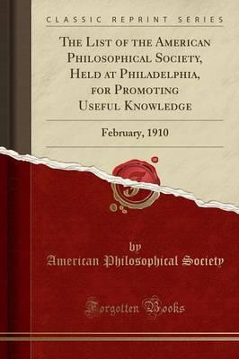 The List of the American Philosophical Society, Held at Philadelphia, for Promoting Useful Knowledge