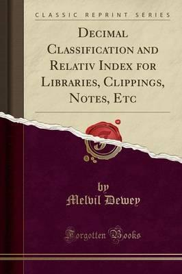 Decimal Classification and Relativ Index for Libraries, Clippings, Notes, Etc (Classic Reprint)
