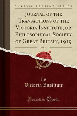 Journal of the Transactions of the Victoria Institute, or Philosophical Society of Great Britain, 1919, Vol. 51 (Classic Reprint)