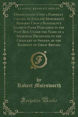 Observations Upon a Pamphlet, Called, an English Merchant's Remarks Upon a Scandalous Jacobite Paper Published in the Post-Boy, Under the Name of a Memorial Presented to the Chancery of Sweden, by the Resident of Great Britain (Classic Reprint)
