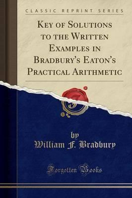Key of Solutions to the Written Examples in Bradbury's Eaton's Practical Arithmetic (Classic Reprint)