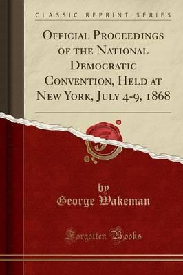 Official Proceedings of the National Democratic Convention, Held at New York, July 4-9, 1868 (Classic Reprint)