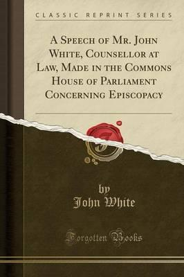 A Speech of Mr. John White, Counsellor at Law, Made in the Commons House of Parliament Concerning Episcopacy (Classic Reprint)