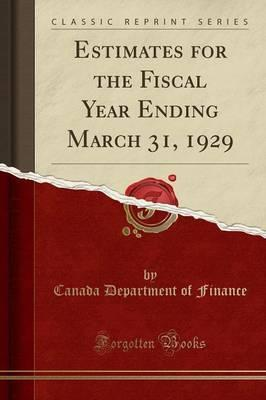 Estimates for the Fiscal Year Ending March 31, 1929 (Classic Reprint)
