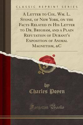 A Letter to Col. Wm. L. Stone, of New York, on the Facts Related in His Letter to Dr. Brigham, and a Plain Refutation of Durant's Exposition of Animal Magnetism, &C (Classic Reprint)